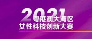 报名通道已开通!2021年粤港澳大湾区女性科技创新大赛邀请您报名!